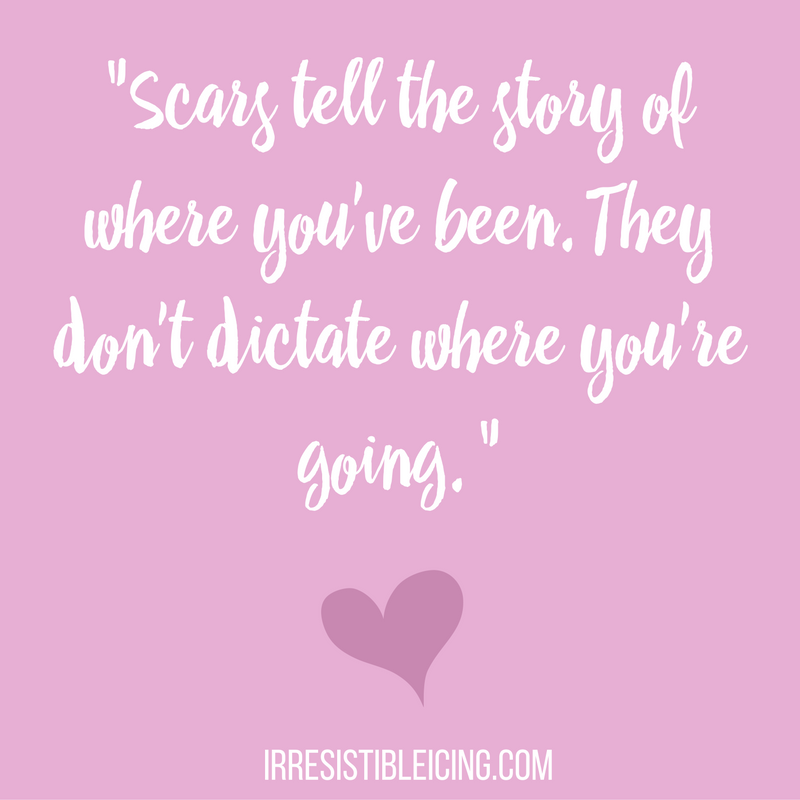Scars tell the story of where you've been. They don't dictate where you're going. -