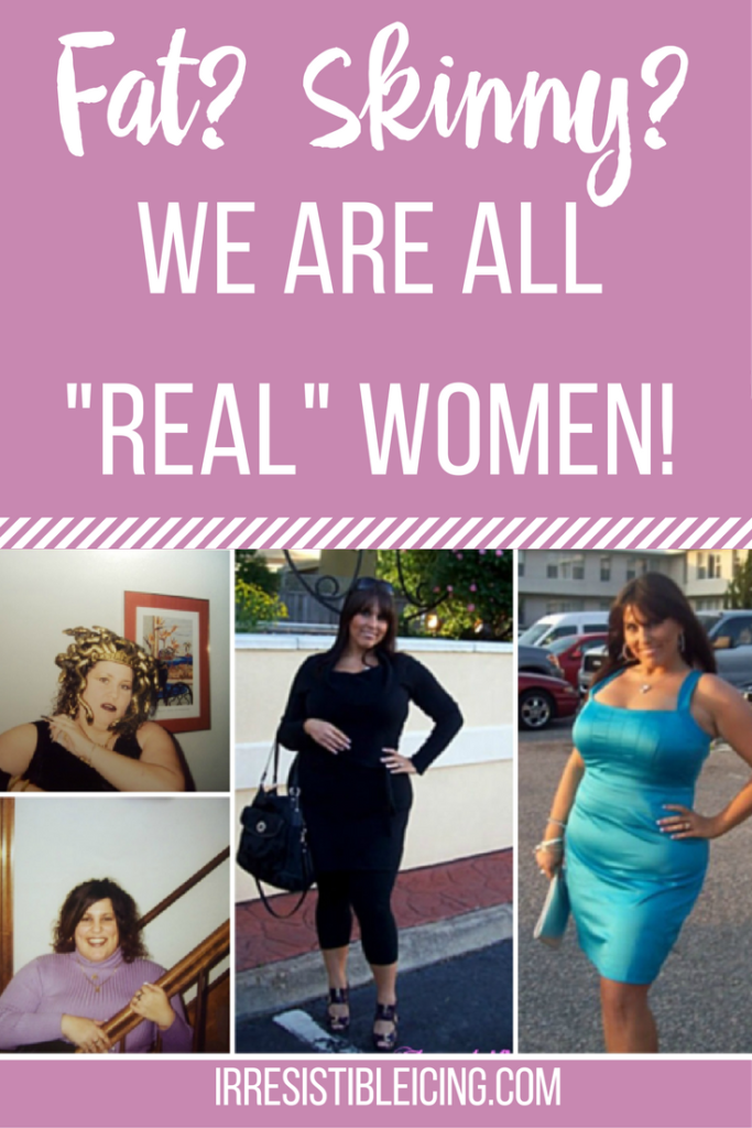 Fat or Skinny- We are ALL real women! Read more at IrresistibleIcing.com