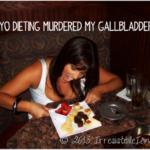 Yo-Yo Dieting Murdered My Gallbladder