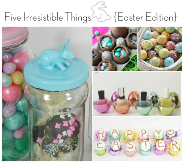 Five Irresistible Things - Easter Edition via IrresistibleIcing.com