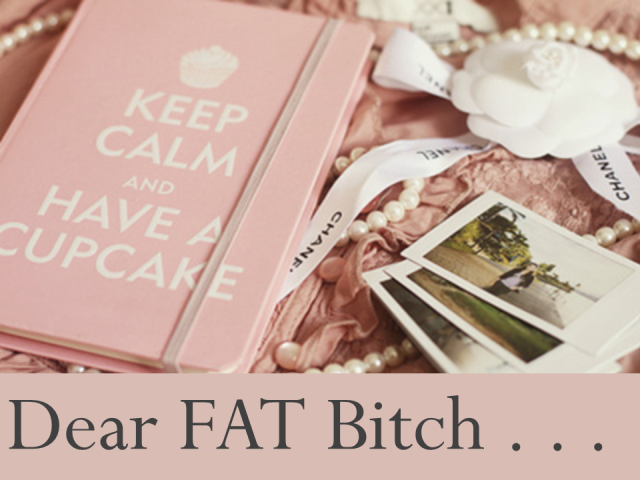 Dear Fat Bitch
