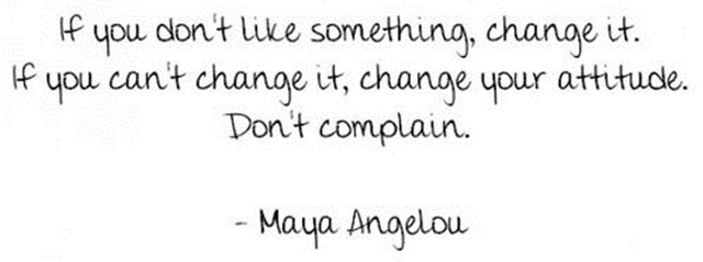 If You Don't Like Something, Change It. If You Can't Change It, Change Your Attitude. Don't Complain - Maya Angelou