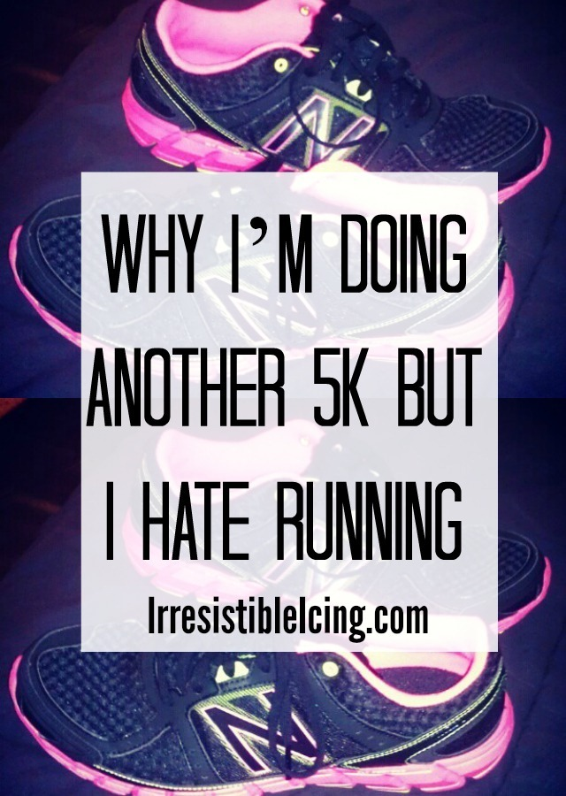 Why I'm Doing Another 5K but I Hate Running by IrresistibleIcing.com