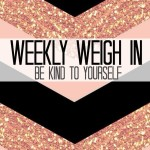 Weekly Weigh In {Be Kind to Yourself}