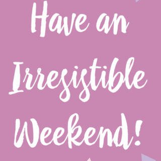 Have an Irresistible Weekend!