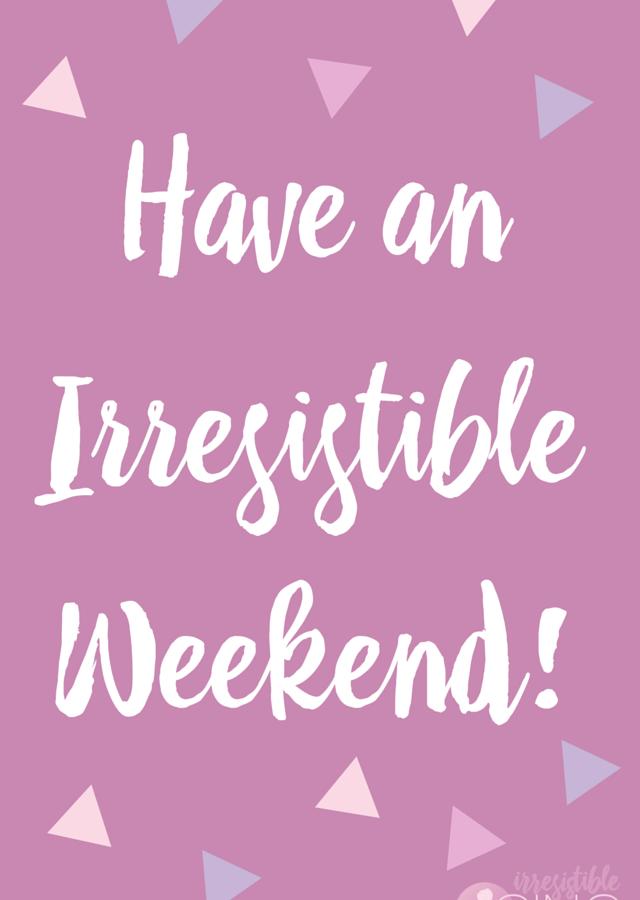 Have an Irresistible Weekend!