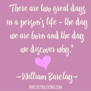 """There are two great days in a person's life - the day we are born and the day we discover why.- -William Barclay-"