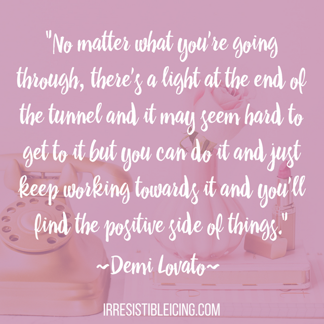 No matter what you're going through, there's a light at the end of the tunnel and it may seem hard to get to it but you can do it and just keep working towards it and you'll find the positive side of things. Demi Lov