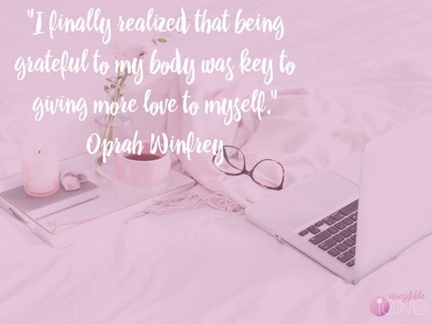 I finally realized that being grateful to my body was key to giving more love to myself. Oprah Winfrey