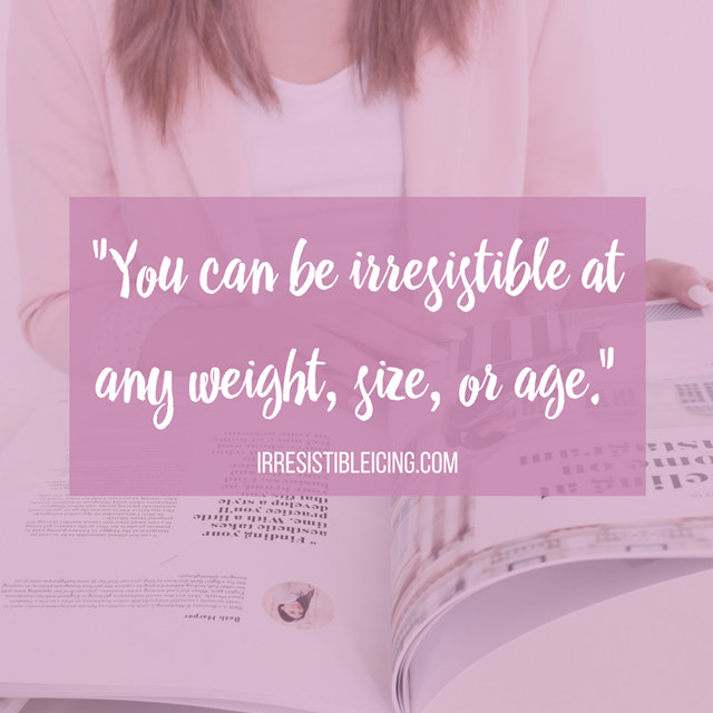 Quote- You can be irresistible at any weight, size, or age.