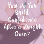 How Do You Build Confidence After a Weight Gain?