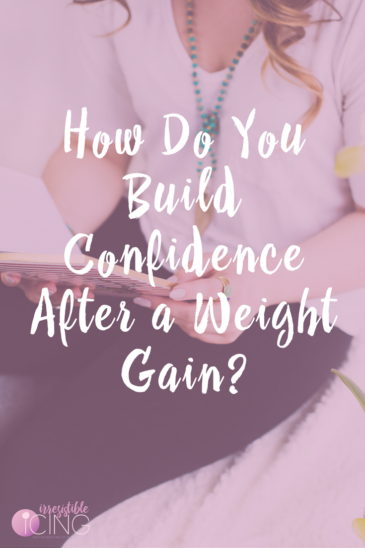 How Do You Build Confidence After a Weight Gain- Read more at IrresistibleIcing.com