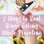 5 Ways to Beat Binge Eating While Traveling