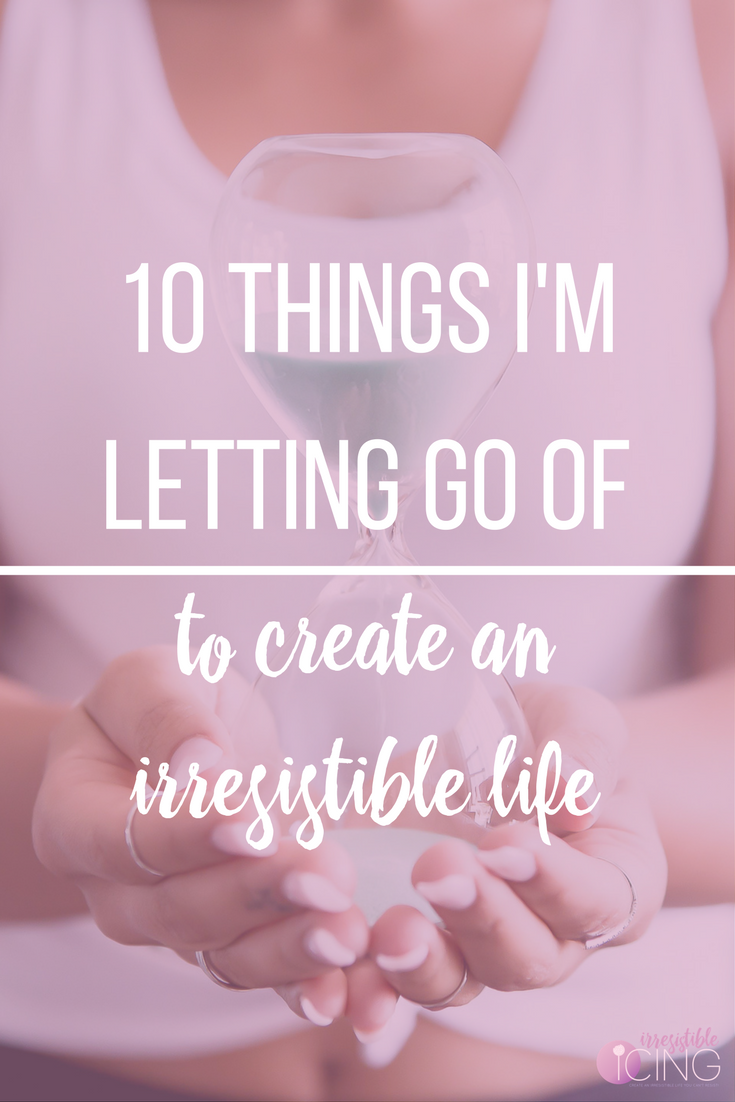 10 Things I'm Letting Go Of To Create an Irresistible Life