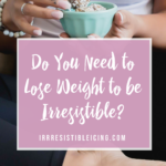 Do You Need to Lose Weight to Be Irresistible?