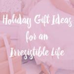 Gift Ideas for an Irresistible Life