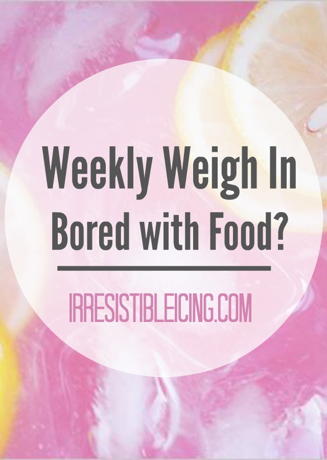 Weekly Weigh In - Are you Bored with Food by IrresisibleIcing.com