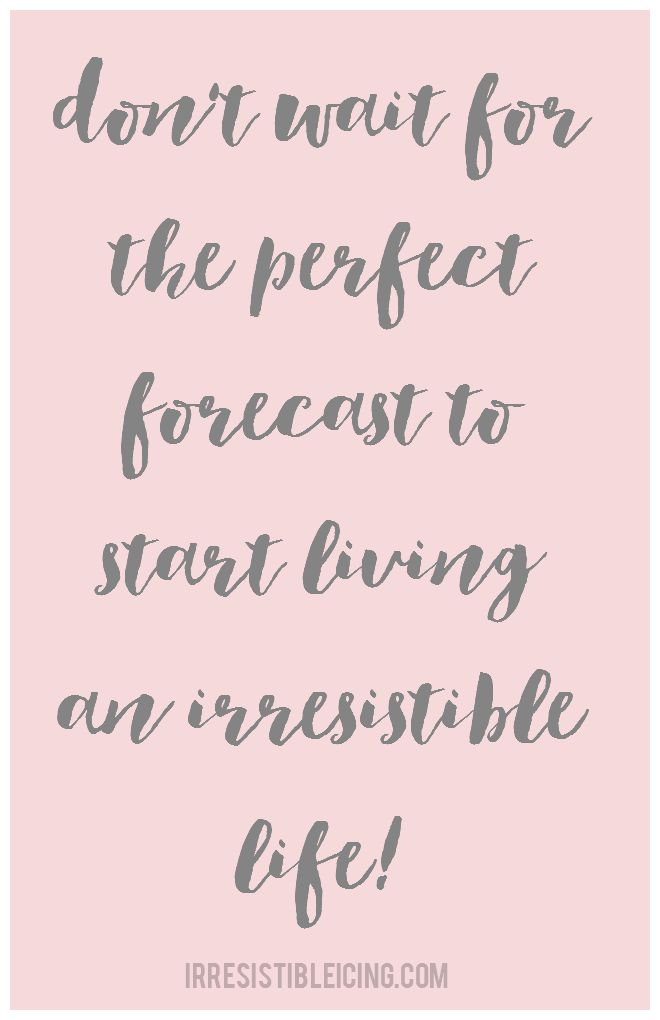Don't Wait For The Perfect Forecast To Start Living an Irresistible Life - IrresistibleIcing.com