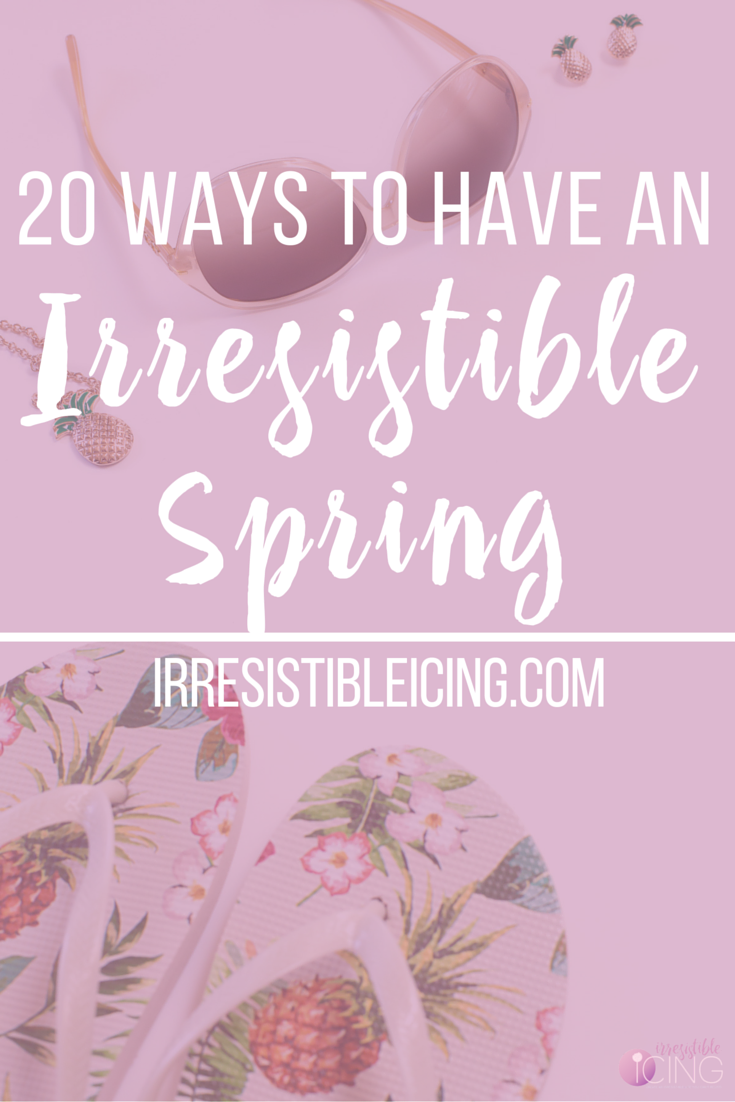 20 Ways to Have an Irresistible Spring by IrresistibleIcing.com