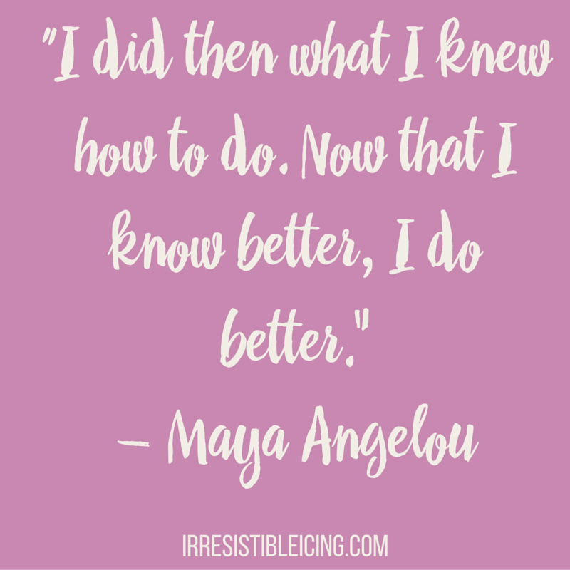 """I did then what I knew how to do. Now that I know better, I do better.""― Maya Angelou"