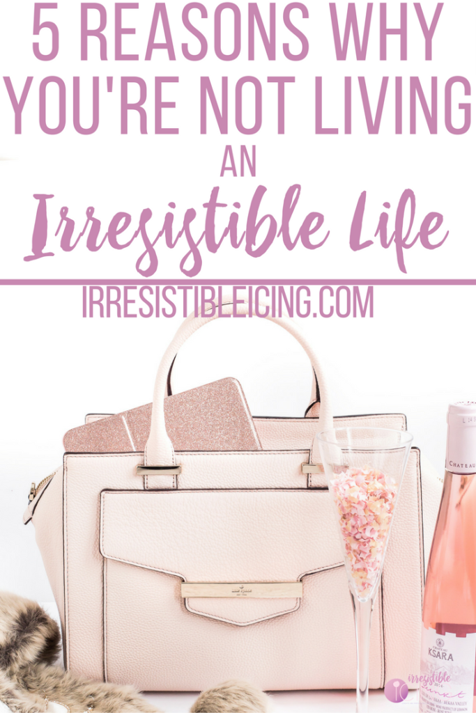 Top 5 Reasons Why You're Not Living an Irresistible Life by IrresistibleIcing.com