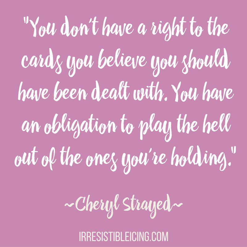 you-dont-have-a-right-to-the-cards-you-believe-you-should-have-been-dealt-with-you-have-an-obligation-to-play-the-hell-out-of-the-ones-youre-holding-cheryl-strayed