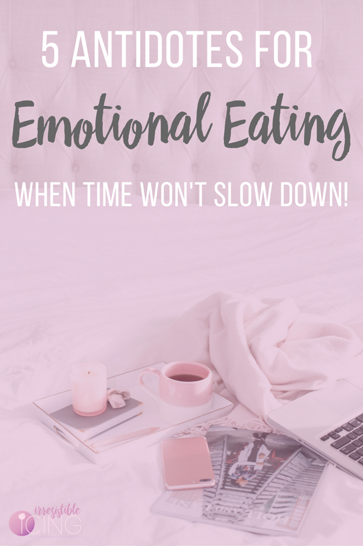 5 Antidotes to Emotional Eating When Time Won't Slow Down. Read more at IrresistibleIcing.com & get my free workbook!