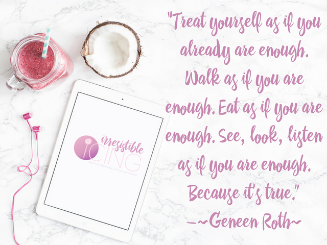 "Treat yourself as if you already are enough. Walk as if you are enough. Eat as if you are enough. See, look, listen as if you are enough. Because it's true."" ― Geneen Roth"