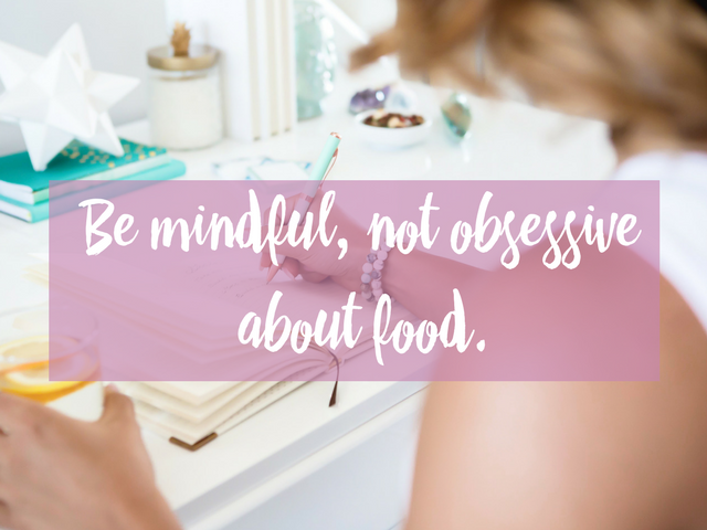 Be mindful, not obsessive about food.