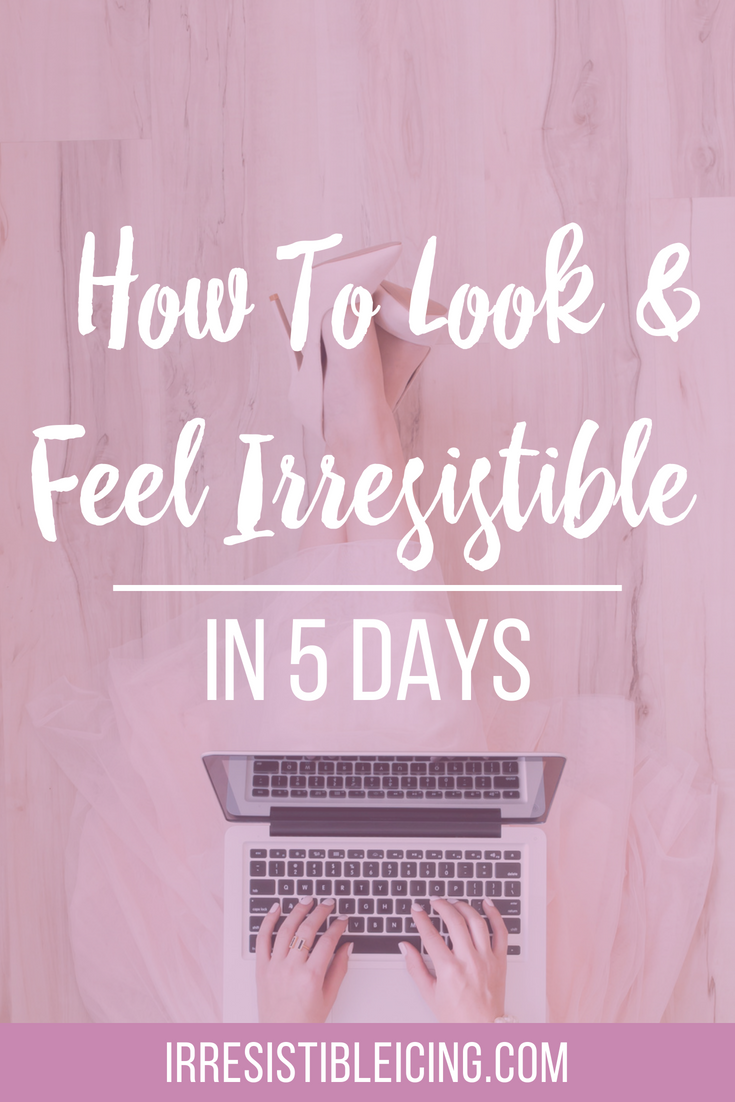 How To Look and Feel Irresistible in 5 Days