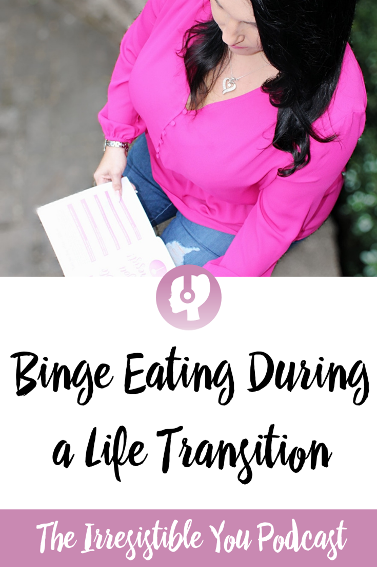 Binge Eating During a Life Transition. Listen to this episode of the Irresistible You podcast. #podcast #bingeeating #bodyimage