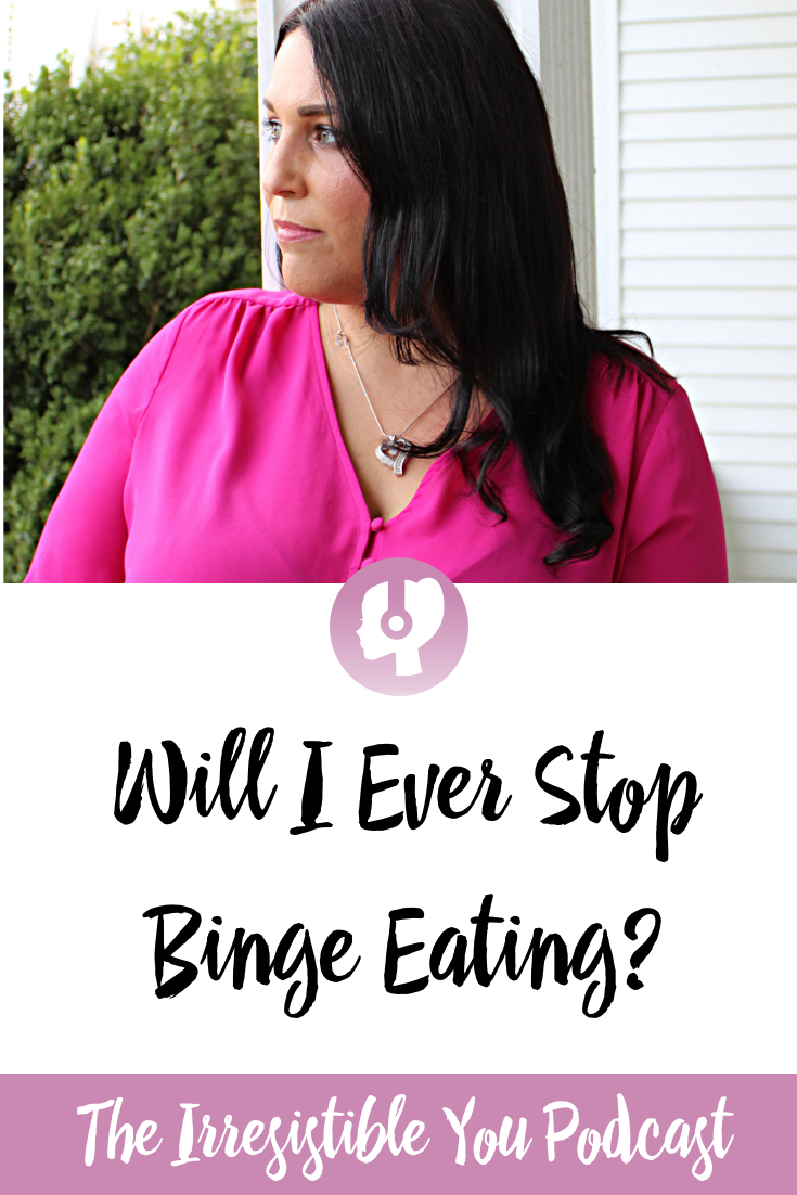 Will I ever stop binge eating_ Listen to this episode of the Irresistible You podcast to talk about the binge eating weight loss journey.