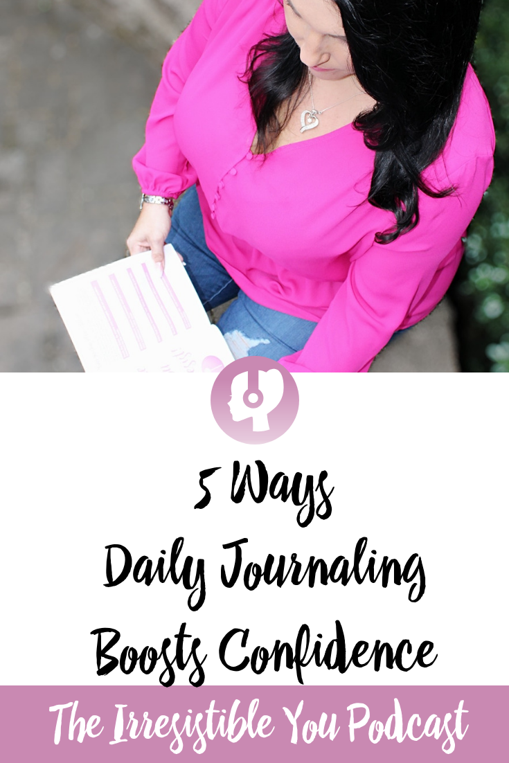 5 Ways Daily Journaling Boosts Confidence. Listen to this episode of the #IrresistibleYou podcast. #podcast #confidence #bodyimage