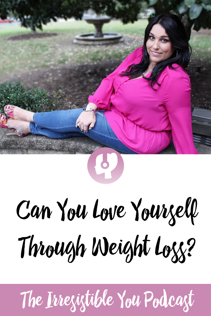 Can You Love Yourself Through Weight Loss. Listen to this episode of the #IrresistibleYou podcast. #podcast #bingeeating #bodyimage