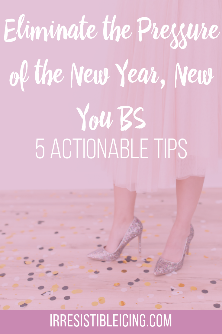 Eliminate the Pressure of the New Year, New You BS #irresistibleyou #confidence #bodyimage #weightlossjourney