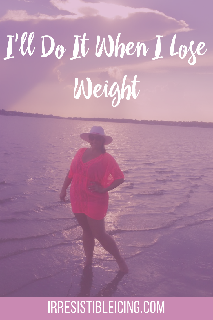 I'll Do It When I Lose Weight #irresistibleyou #confidence #bodyimage