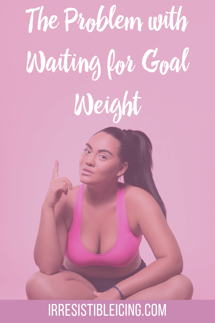 The Problem with Waiting for Goal Weight #irresistibleyou #confidence #bodyimage #weightlossjourney