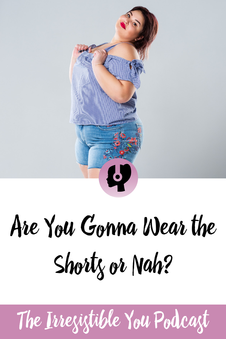 Are you gonna wear the shorts this summer or nah? Listen to this episode of the #IrresistibleYou podcast. #podcast #bingeeating #bodyimage #weightlossjourney