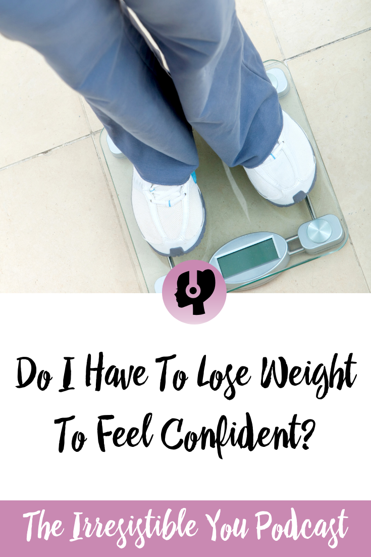 Do I Have To Lose Weight To Feel Confident. Listen to this episode of the #IrresistibleYou podcast. #podcast #bingeeating #bodyimage #weightlossjourney
