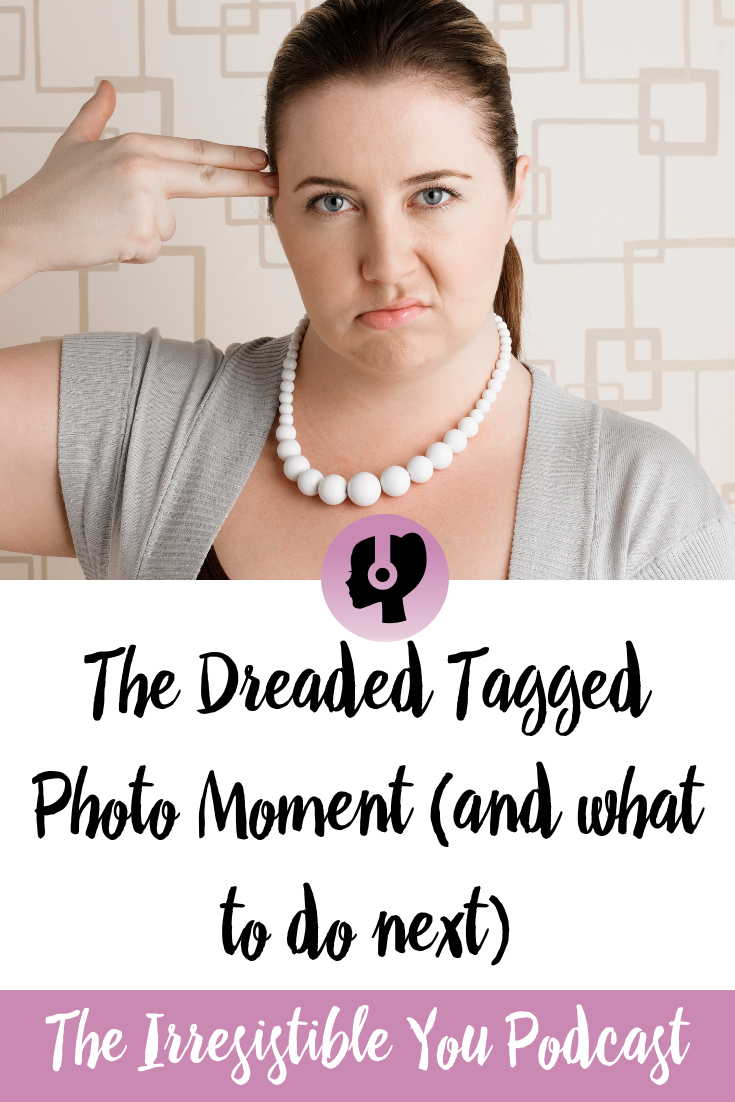 The Dreaded Tagged Photo Moment. Listen to this episode of the #IrresistibleYou podcast. #podcast #bingeeating #bodyimage #weightlossjourney