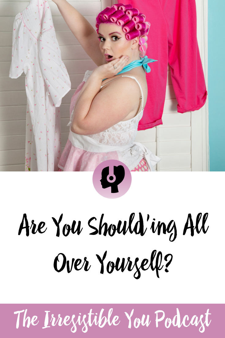 Are You Should'ing All Over Yourself on the Irresistible You Podcast