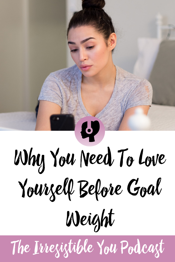Why You Need To Love Yourself Before Goal Weight on the Irresistible You Podcast