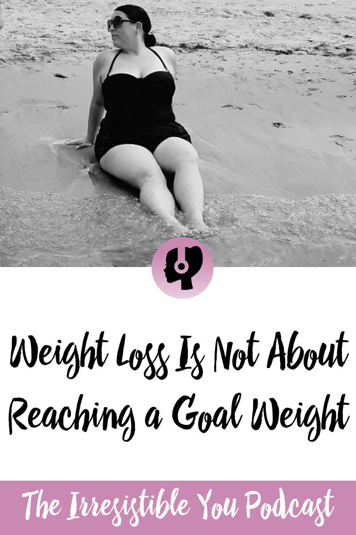 Weight Loss Is Not About Reaching a Goal Weight on the Irresistible You Podcast