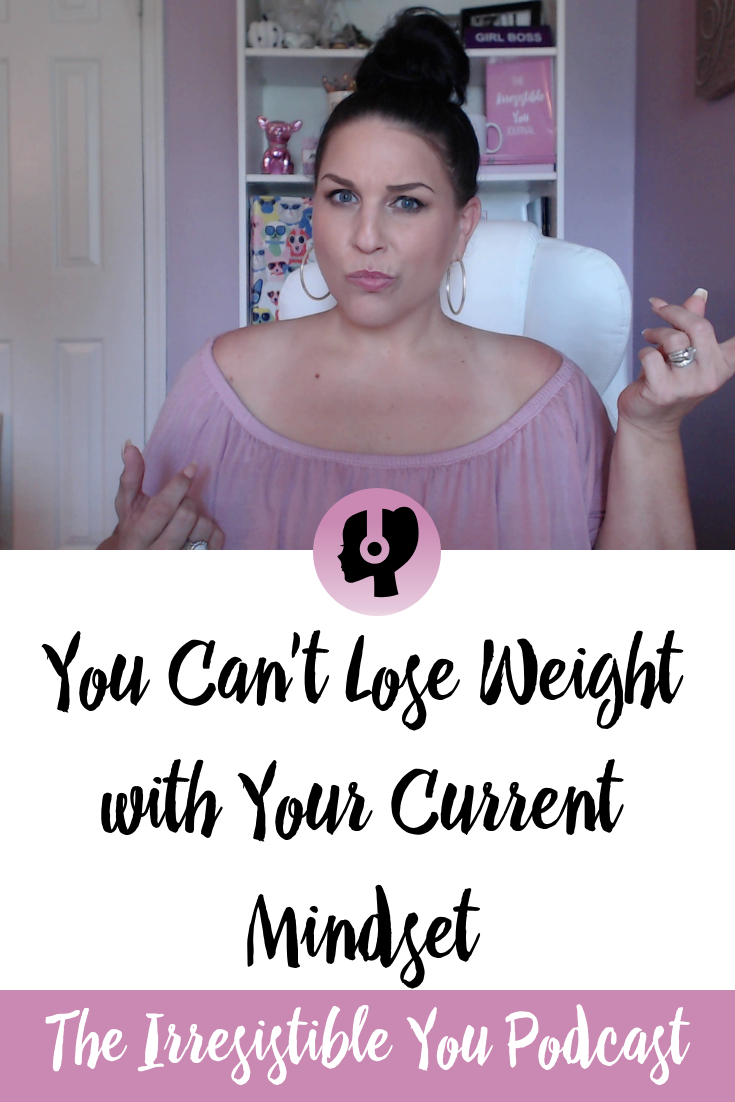 You Can't Lose Weight with Your Current Mindset on the Irresistible You Podcast