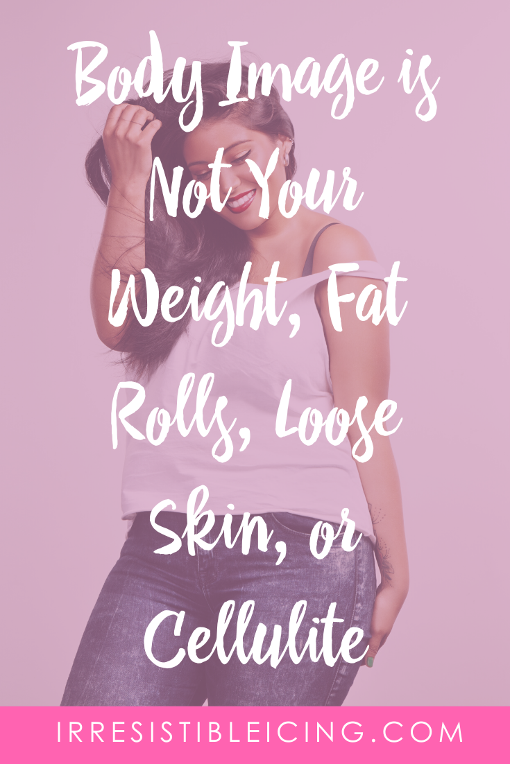 Body Image is Not Your Weight, Fat Rolls, Loose Skin, or Cellulite
