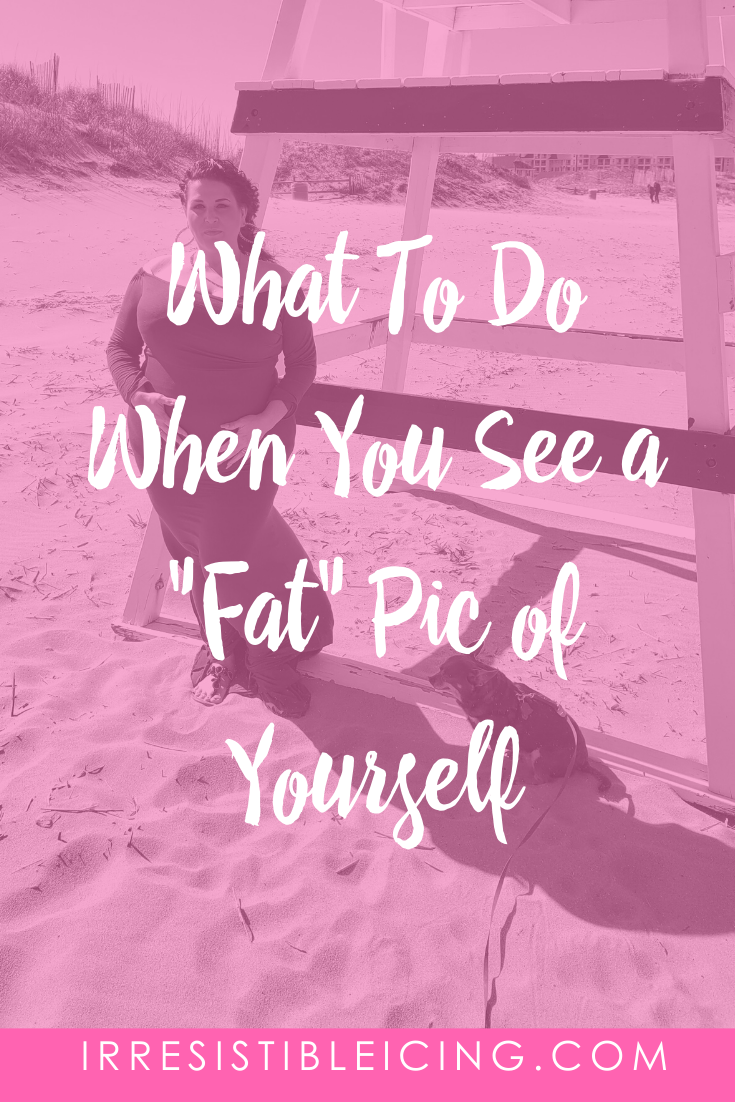 What To Do When You See a _Fat_ Pic of Yourself