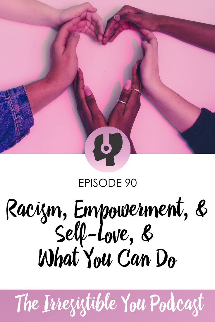 Racism, Empowerment, & Self-Love, & What You Can Do on the Irresistible You Podcast