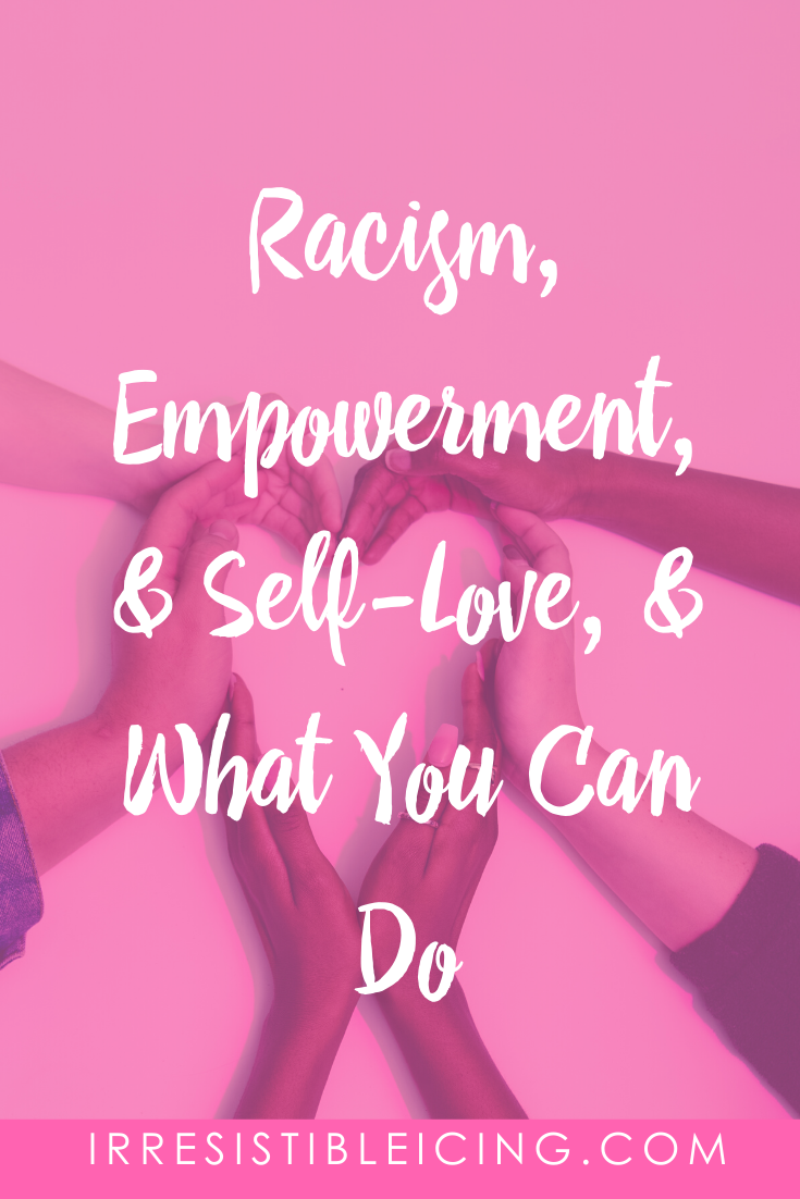 Racism, Empowerment, & Self-Love, & What You Can Do