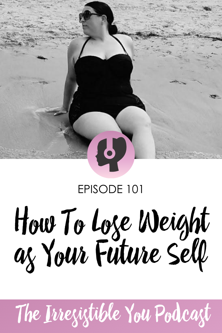 How To Lose Weight as Your Future Self on the Irresistible You Podcast
