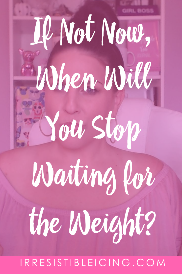 If Not Now, When Will You Stop Waiting for the Weight?